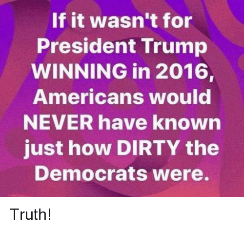 Memes, Dirty, and Trump: If it wasn't for  President Trump  WINNING in 2016,  Americans would  NEVER have known  just how DIRTY the  Democrats Were. Truth!