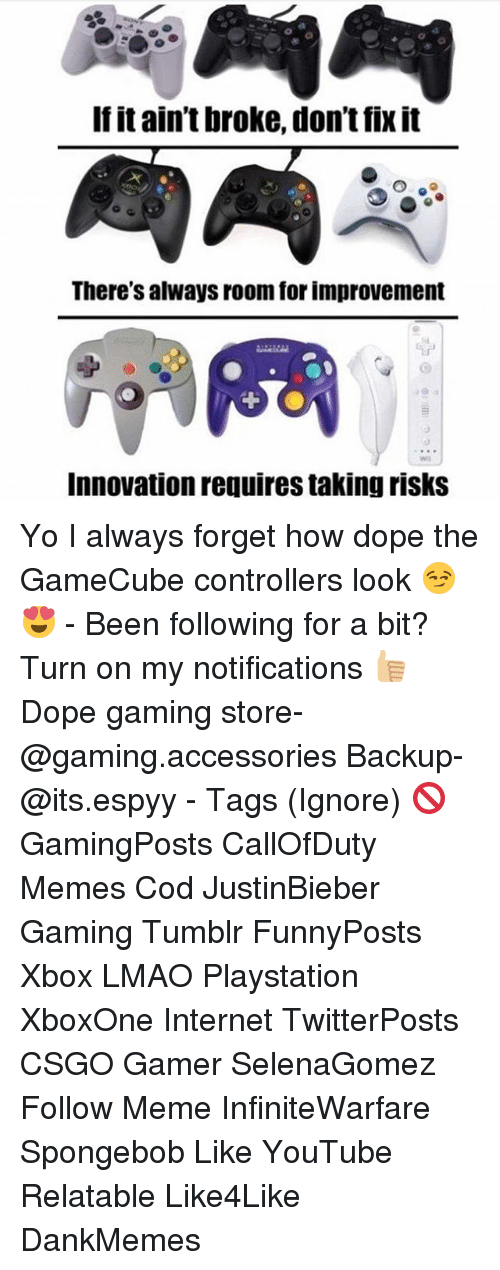 Dope, Internet, and Lmao: If itain't broke, don't fix it  There's always room for improvement  Innovation requires taking risks Yo I always forget how dope the GameCube controllers look 😏😍 - Been following for a bit? Turn on my notifications 👍🏼 Dope gaming store- @gaming.accessories Backup- @its.espyy - Tags (Ignore) 🚫 GamingPosts CallOfDuty Memes Cod JustinBieber Gaming Tumblr FunnyPosts Xbox LMAO Playstation XboxOne Internet TwitterPosts CSGO Gamer SelenaGomez Follow Meme InfiniteWarfare Spongebob Like YouTube Relatable Like4Like DankMemes