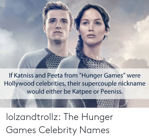 "The Hunger Games: If Katniss and Peeta from ""Hunger Games"" were  Hollywood celebrities, their supercouple nickname  would either be Katpee or Peeniss. lolzandtrollz:  The Hunger Games Celebrity Names"