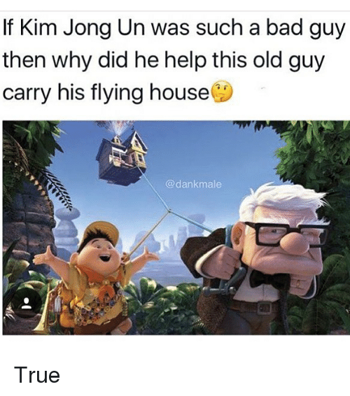 Bad, Kim Jong-Un, and Memes: If Kim Jong Un was such a bad guy  then why did he help this old guy  carry his flying house  @dankmale True