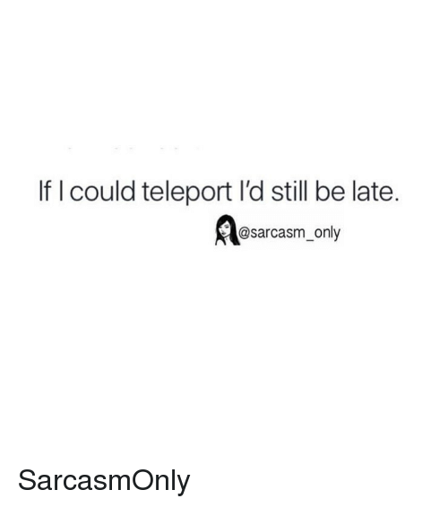 teleport: If l could teleport l'd still be late.  @sarcasm_only SarcasmOnly