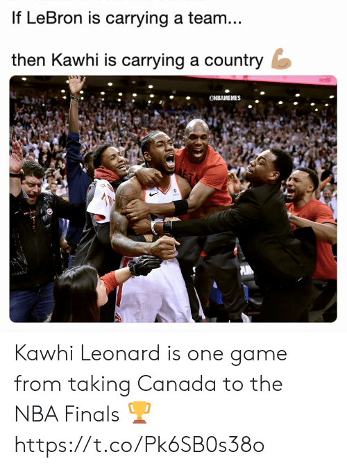 Leonard: If LeBron is carrying a team  then Kawhi is carrying a country  ONBAMEMES Kawhi Leonard is one game from taking Canada to the NBA Finals 🏆 https://t.co/Pk6SB0s38o