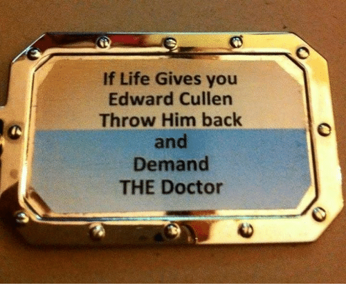 Doctor, Life, and Memes: If Life Gives you  Edward Cullen  Throw Him back  and  Demand  THE Doctor