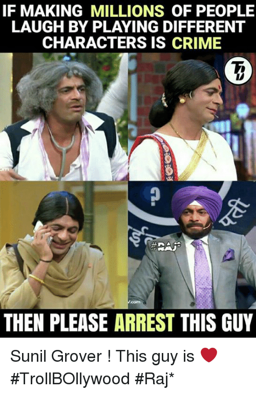 grover: IF MAKING MILLIONS OF PEOPLE  CHARACTERS IS CRIME  THEN PLEASE ARREST THIS GUY Sunil Grover ! This guy is ❤  #TrollBOllywood #Raj*