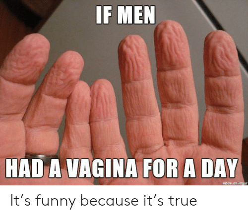 A Day: IF MEN  HAD A VAGINA FOR A DAY  made on imgur It's funny because it's true