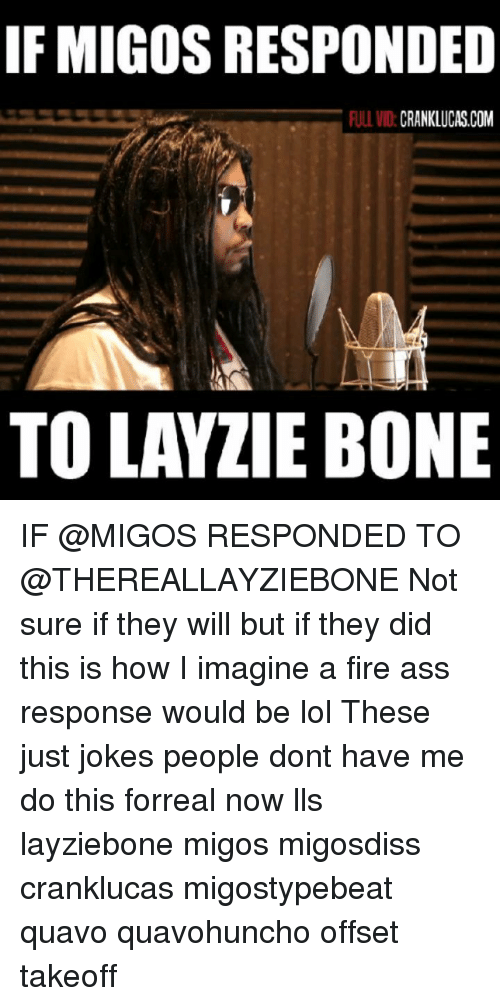 Migos: IF MIGOS RESPONDED  ULL VID:CRANKLUCAS.COM  TO LAYZIE BONE IF @MIGOS RESPONDED TO @THEREALLAYZIEBONE Not sure if they will but if they did this is how I imagine a fire ass response would be lol These just jokes people dont have me do this forreal now lls layziebone migos migosdiss cranklucas migostypebeat quavo quavohuncho offset takeoff