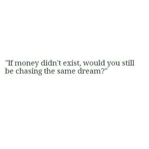 "Money, Dream, and You: ""If money didn't exist, would you still  be chasing the same dream?'"""