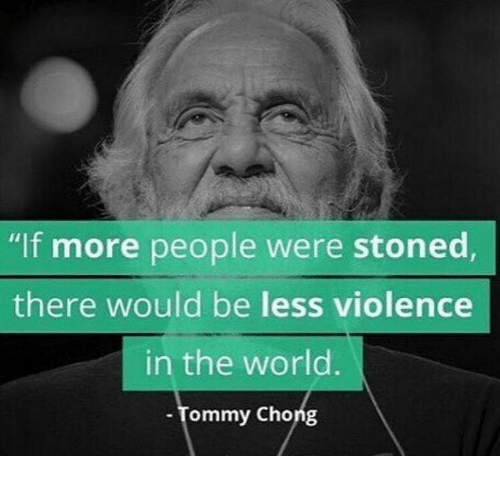 """Tommy Chong: """"If more people were stoned,  there would be less violence  in the world.  Tommy Chong"""