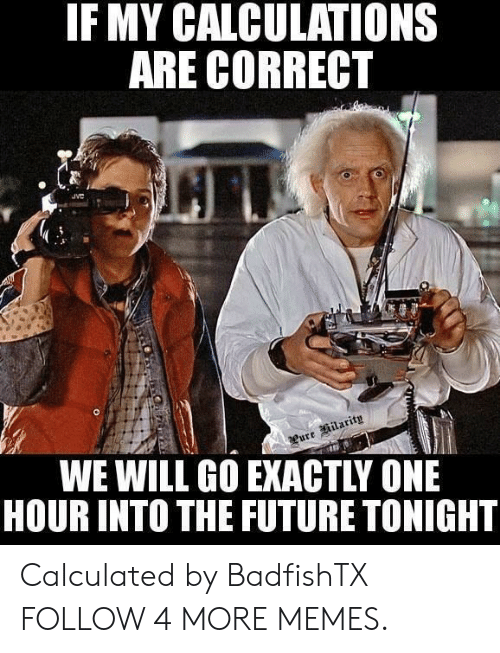 lure: IF MY CALCULATIONS  ARE CORRECT  JVC  Lure ilarity  WE WILL GO EXACTLY ONE  HOUR INTO THE FUTURE TONIGHT Calculated by BadfishTX FOLLOW 4 MORE MEMES.