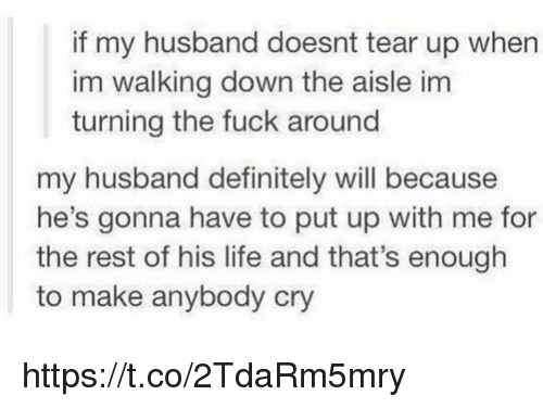 Definitely, Life, and Husband: if my husband doesnt tear up when  im walking down the aisle im  turning the fuck around  my husband definitely will because  he's gonna have to put up with me for  the rest of his life and that's enough  to make anybody cry https://t.co/2TdaRm5mry