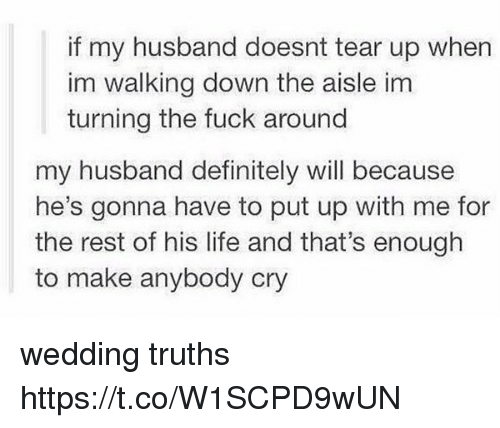 Teared Up: if my husband doesnt tear up when  im walking down the aisle im  turning the fuck around  my husband definitely will because  he's gonna have to put up with me for  the rest of his life and that's enough  to make anybody cry wedding truths https://t.co/W1SCPD9wUN