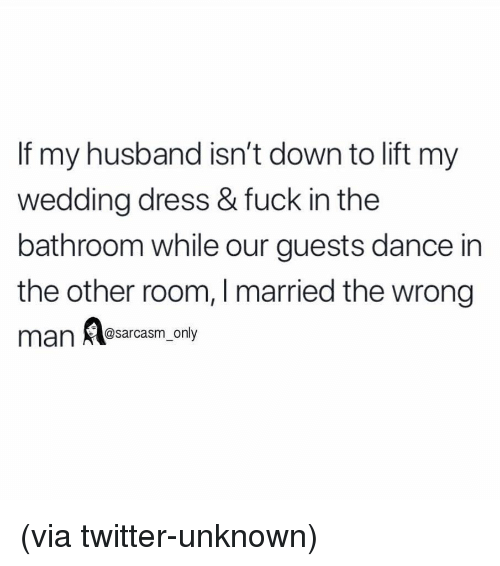 Funny, Memes, and Twitter: If my husband isn't down to lift my  wedding dress & fuck in the  bathroom while our guests dance in  the other room, I married the wrong  man Aasarcasm, only (via twitter-unknown)