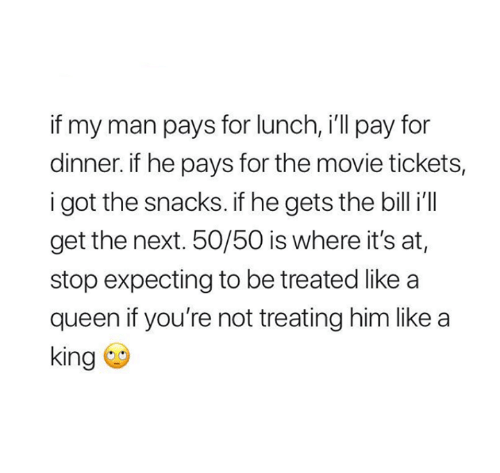 Relationships, Queen, and Movie: if my man pays for lunch, i'll pay for  dinner. if he pays for the movie tickets,  i got the snacks. if he gets the billil  get the next. 50/50 is where it's at,  stop expecting to be treated like a  queen if you're not treating him like a  king