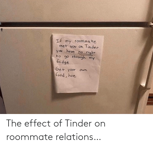 fridge: If my roommate  met you on Tinder  have  no night  you  to 90 through my  fridge  Get your own  food, hoe The effect of Tinder on roommate relations…