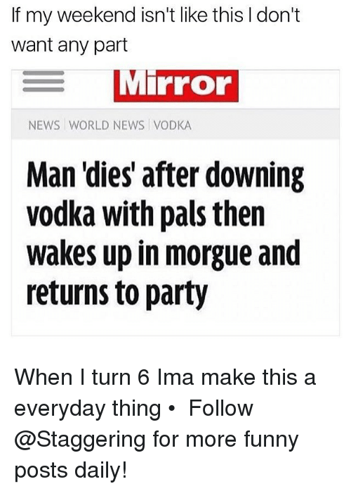 My Weekend: If my weekend isn't like this don't  want any part  MiPFor  NEWS WORLD NEWS VODKA  Man 'dies after downing  vodka with pals then  wakes up in morgue and  returns to party When I turn 6 Ima make this a everyday thing • ➫➫➫ Follow @Staggering for more funny posts daily!