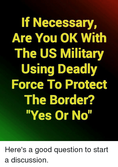 """Memes, Good, and Military: If Necessary,  Are You OK With  The US Military  Using Deadly  Force To Protect  The Border?  """"Yes Or No"""" Here's a good question to start a discussion."""