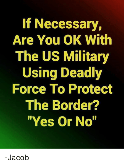 "us military: If Necessary,  Are You OK With  The US Military  Using Deadly  Force To Protect  The Border?  ""Yes Or No -Jacob"