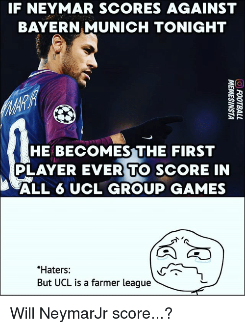 Memes, Neymar, and Games: IF NEYMAR SCORES AGAINST  BAYERN MUNICH TONIGHT  HE BECOMES THE FIRST  PLAYER EVER TO SCORE IN  ALL 6 UCL GROUP GAMES  Haters:  But UCL is a farmer league Will NeymarJr score...?