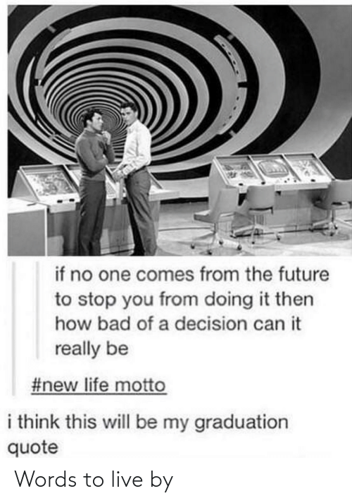 The Future: if no one comes from the future  to stop you from doing it then  how bad of a decision can it  really be  #new life motto  i think this will be my graduation  quote Words to live by