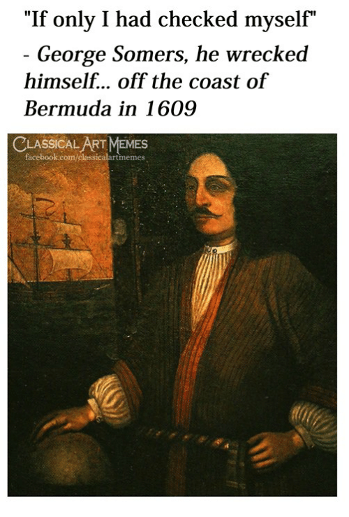 """Bermuda: """"If only I had checked myself""""  George Somers, he wrecked  himself... off the coast of  Bermuda in 1609  LASSICAL ART MEMES  facebook.com/classicalartmemes"""