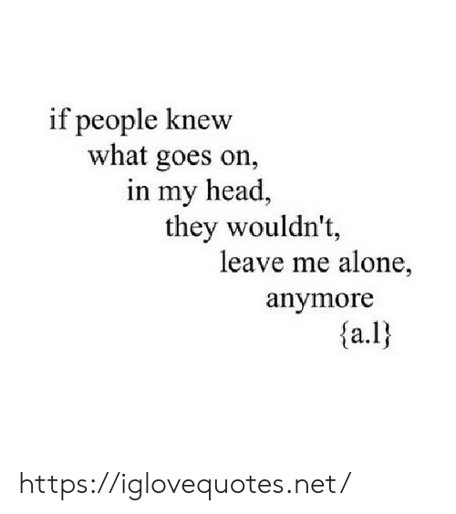 Being Alone, Head, and Net: if people knew  what goes on,  in my head,  they wouldn't,  leave me alone,  anymore  {a.I) https://iglovequotes.net/