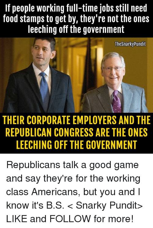 pundit: If people working full-time jobs still need  food stamps to get by, they're not the ones  leeching off the government  The Snarky Pundit  THEIR CORPORATE EMPLOYERS AND THE  REPUBLICAN CONGRESS ARE THE ONES  LEECHING OFF THE GOVERNMENT Republicans talk a good game and say they're for the working class Americans, but you and I know it's B.S.   < Snarky Pundit> LIKE and FOLLOW for more!