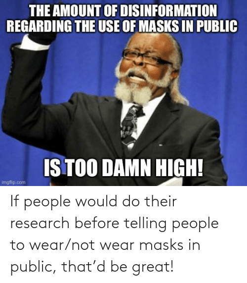 Telling: If people would do their research before telling people to wear/not wear masks in public, that'd be great!