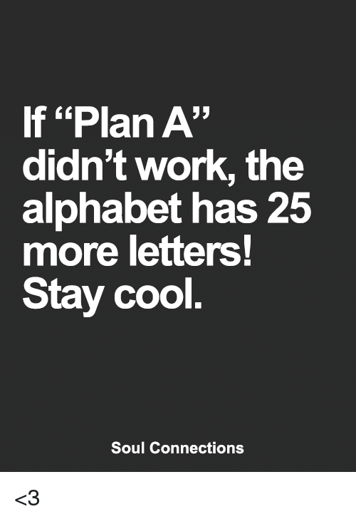"""alphabets: If """"Plan A""""  didn't work, the  alphabet has 25  more letters!  Stay cool  Soul Connections <3"""
