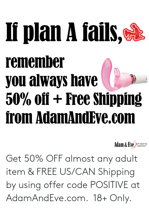 Off: If plan A fails,  remember  you always have  50% off + Free Shipping  from AdamAndEve.com  Adam & Eve,  # 1 Adult Toy  Superstore   Get 50% OFF almost any adult item & FREE US/CAN Shipping by using offer code POSITIVE at AdamAndEve.com.  18+ Only.
