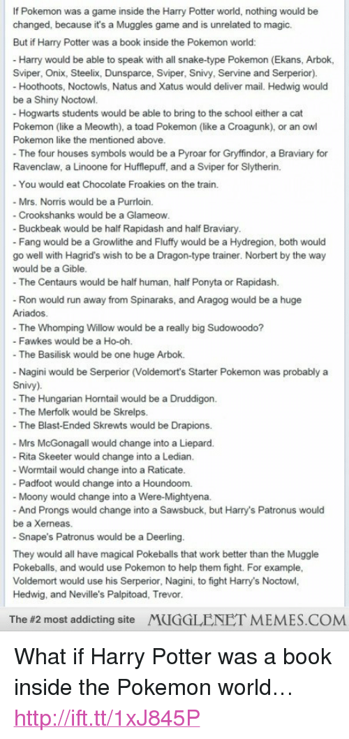 palpitoad: If Pokemon was a game inside the Harry Potter world, nothing would be  changed, because it's a Muggles game and is unrelated to magic.  But if Harry Potter was a book inside the Pokemon world  Harry would be able to speak with all snake-type Pokemon (Ekans, Arbok,  Sviper, Onix, Steelix, Dunsparce, Sviper, Snivy, Srvie and Serperior).  Hoothoots, Noctowls, Natus and Xatus would deliver mail. Hedwig would  be a Shiny Noctowl.  Hogwarts students would be able to bring to the school either a cat  Pokemon (like a Meowth), a toad Pokemon (like a Croagunk), or an owl  Pokemon like the mentioned above  The four houses symbols would be a Pyroar for Gryffindor, a Braviary for  Ravenclaw, a Linoone for Hufflepuff, and a Sviper for Slytherin.  - You would eat Chocolate Froakies on the train.  - Mrs. Norris would be a Purrloin.  Crookshanks would be a Glameow  Buckbeak would be half Rapidash and half Braviary  - Fang would be a Growlithe and Fluffy would be a Hydregion, both would  go well with Hagrid's wish to be a Dragon-type trainer. Norbert by the way  would be a Gible  The Centaurs would be half human, half Ponyta or Rapidash.  - Ron would run away from Spinaraks, and Aragog would be a huge  Ariados  - The Whomping Willow would be a really big Sudowoodo?  Fawkes would be a Ho-oh  -The Basilisk would be one huge Arbok.  Nagini would be Serperior (Voldemort's Starter Pokemon was probably a  Snivy)  -The Hungarian Horntail would be a Druddigon.  -The Merfolk would be Skrelps.  - The Blast-Ended Skrewts would be Drapions.  Mrs McGonagall would change into a Liepard.  Rita Skeeter would change into a Ledian  -Wormtail would change into a Raticate  - Padfoot would change into a Houndoom.  Moony would change into a Were-Mightyena  And Prongs would change into a Sawsbuck, but Harry's Patronus would  be a Xerneas.  - Snape's Patronus would be a Deerling  They would all have magical Pokeballs that work better than the Muggle  Pokeballs, and would use Pokemon to help them 