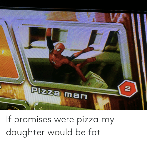 my daughter: If promises were pizza my daughter would be fat