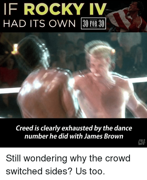 James Brown, Memes, and Rocky: IF ROCKY IV  HAD ITS OWN 30 POR 30  Creed is clearly exhausted by the dance  number he did with James Brown  CTH Still wondering why the crowd switched sides? Us too.