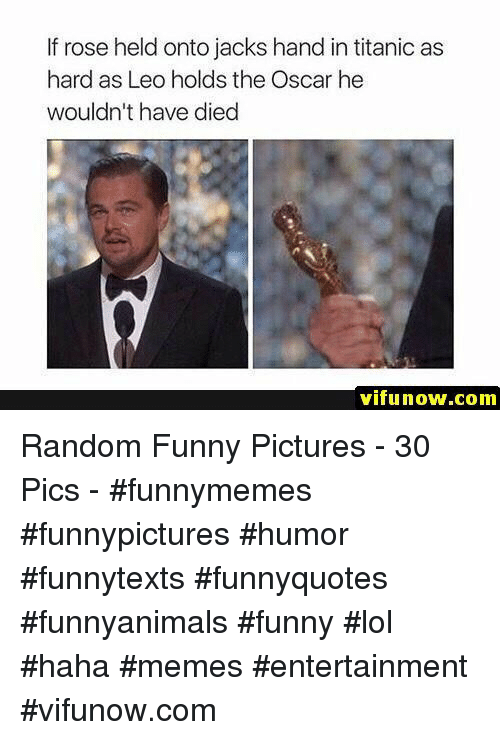 Funny, Lol, and Memes: If rose held onto jacks hand in titanic as  hard as Leo holds the Oscar he  wouldn't have died  vifunow.com Random Funny Pictures - 30 Pics - #funnymemes #funnypictures #humor #funnytexts #funnyquotes #funnyanimals #funny #lol #haha #memes #entertainment #vifunow.com