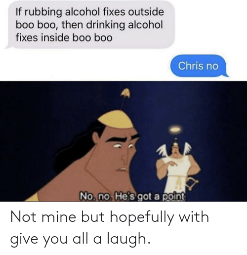 Alcohol: If rubbing alcohol fixes outside  boo boo, then drinking alcohol  fixes inside boo boo  Chris no  No, no He's got a point Not mine but hopefully with give you all a laugh.