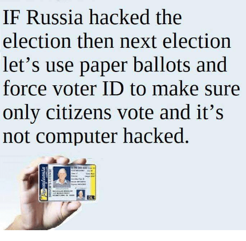 Computer, Russia, and Next: IF  Russia hacked the  election then next election  let's use paper ballots and  force voter ID to make sure  only citizens vote and it's  not computer hacked  CL