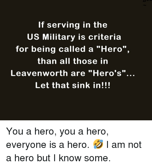 "us military: If serving in the  US Military is criteria  for being called a ""Hero"",  than all those in  Leavenworth are ""Hero's""..  Let that sink in!!! You a hero, you a hero, everyone is a hero. 🤣 I am not a hero but I know some."