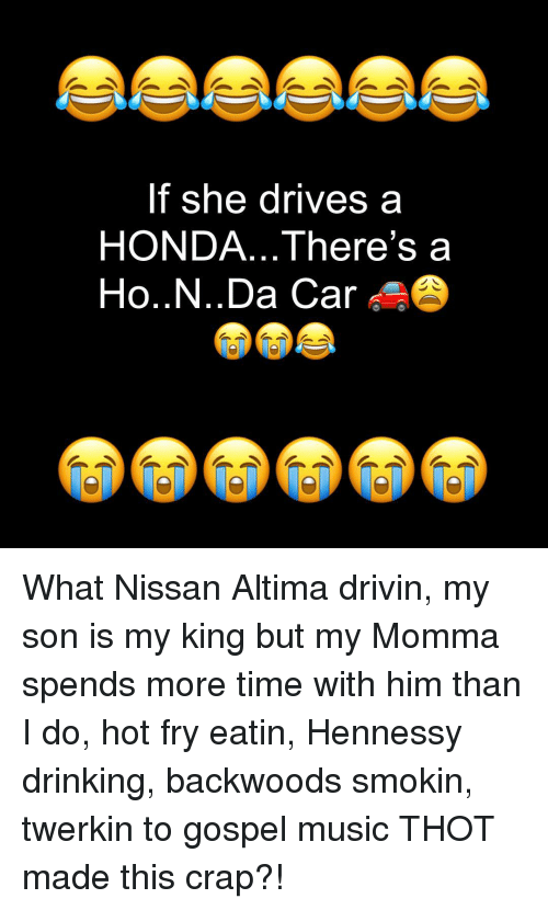 Drinking, Hennessy, and Honda: If she drives a  HONDA... There's a  Ho..N..Da Car What Nissan Altima drivin, my son is my king but my Momma spends more time with him than I do, hot fry eatin, Hennessy drinking, backwoods smokin, twerkin to gospel music THOT made this crap?!