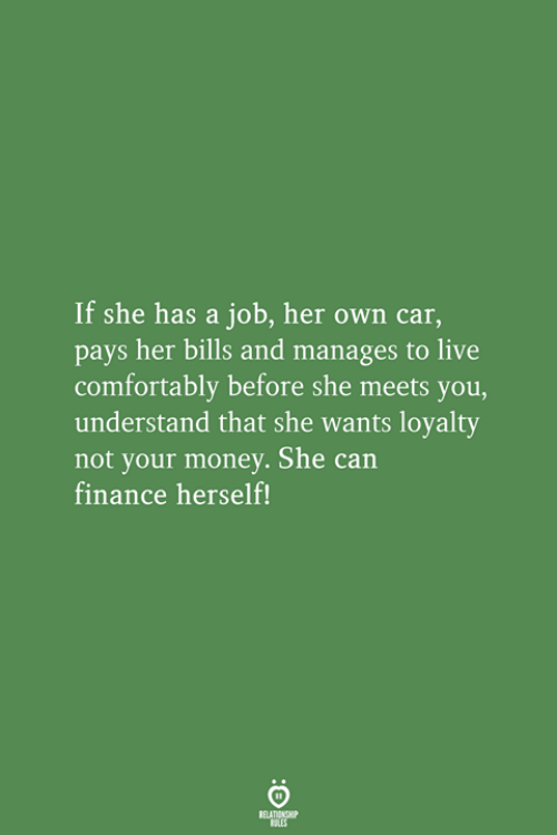 Finance, Money, and Live: If she has a job, her own car,  pays her bills and manages to live  comfortably before she meets you,  understand that she wants loyalty  not your money. She can  finance herself!