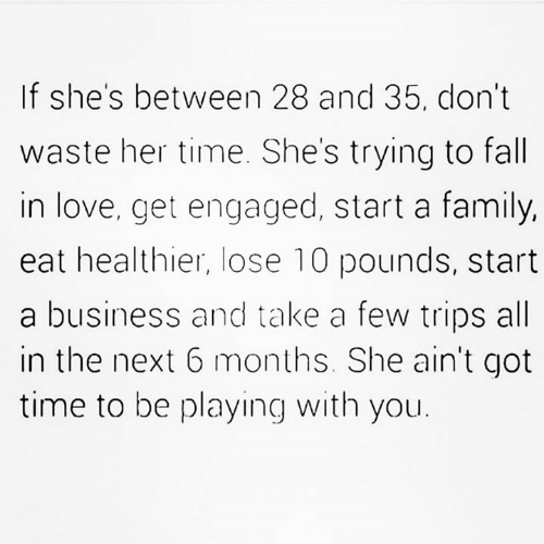 Fall, Family, and Love: If she's between 28 and 35, don't  waste her time. She's trying to fall  in love, get engaged, start a family,  eat healthier, lose 10 pounds, start  a business and take a few trips all  in the next 6 months. She ain't got  time to be playing with you