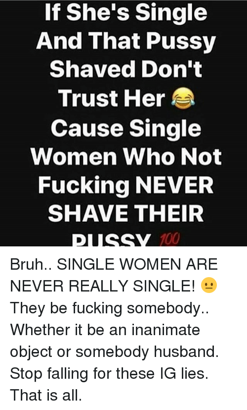 If She's Single and That Pussy Shaved Don't Trust Her Cause Single ...