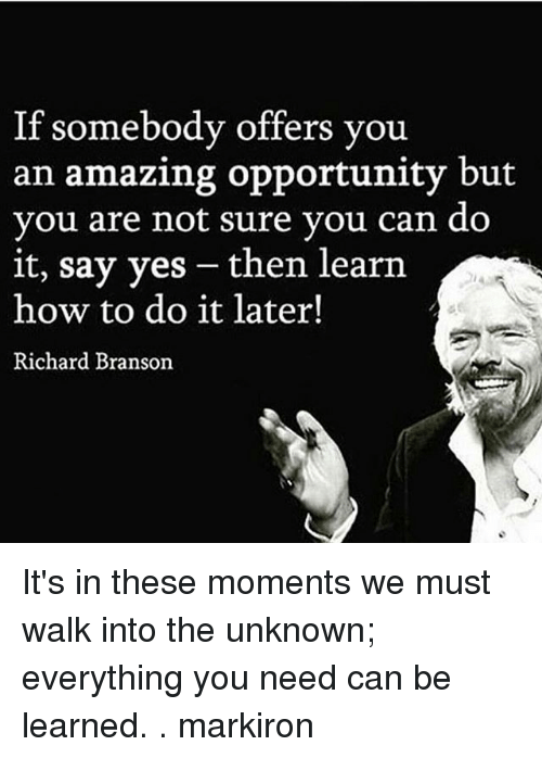 Branson: If somebody offers you  an amazing opportunity but  vou are not sure vou can do  it, say yes - then learn  how to do it later!  Richard Branson It's in these moments we must walk into the unknown; everything you need can be learned. . markiron