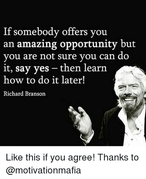 Branson: If somebody offers you  an amazing opportunity but  you are not sure vou can do  it, say yes -then learn  how to do it later!  Richard Branson Like this if you agree! Thanks to @motivationmafia