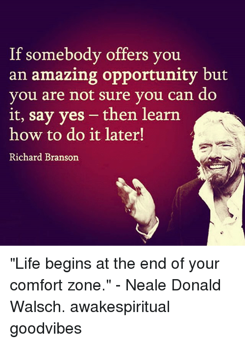 """Branson: If somebody offers you  an amazing opportunity but  you are not sure you can do  it, say yes - then learn  how to do it later!  Richard Branson """"Life begins at the end of your comfort zone."""" - Neale Donald Walsch. awakespiritual goodvibes"""