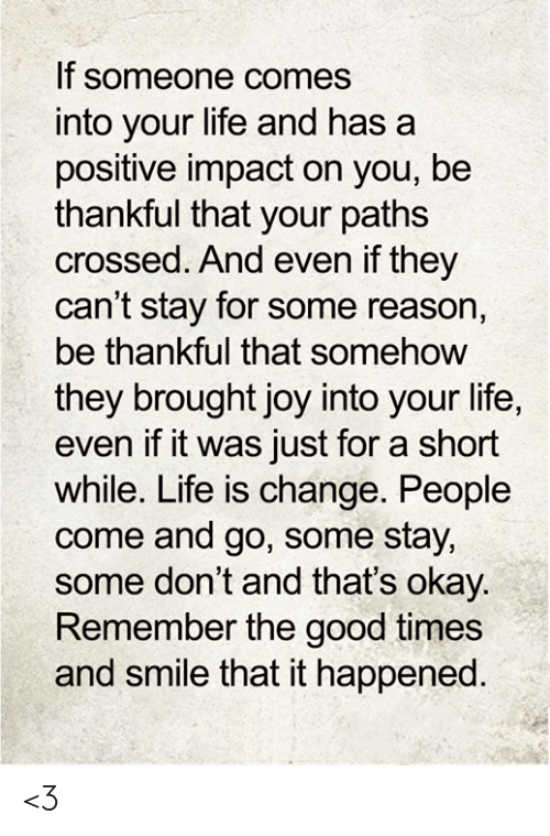 Life, Memes, and Good: If someone comes  into your life and has  positive impact on you, be  thankful that your paths  crossed. And even if they  can't stay for some reason,  be thankful that somehow  they brought joy into your life,  even if it was just for a short  while. Life is change. People  come and go, some stay,  some don't and that's okay.  Remember the good times  and smile that it happened. <3