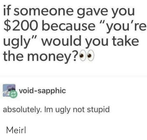 "Money, Ugly, and MeIRL: if someone gave you  $200 because ""you're  ugly"" would you take  the money?0  void-sapphic  absolutely. Im ugly not stupid Meirl"