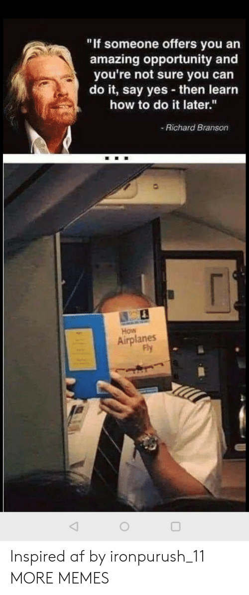 "Af, Dank, and Memes: ""If someone offers you an  amazing opportunity and  you're not sure you can  do it, say yes then learn  how to do it later.""  Richard Branson  How  Airplanes  Fly Inspired af by ironpurush_11 MORE MEMES"