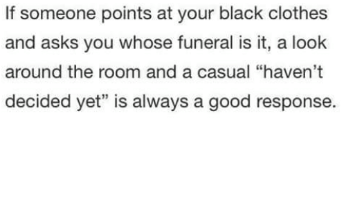"looking-around: If someone points at your black clothes  and asks you whose funeral is it, a look  around the room and a casual ""haven't  decided yet"" is always a good response"