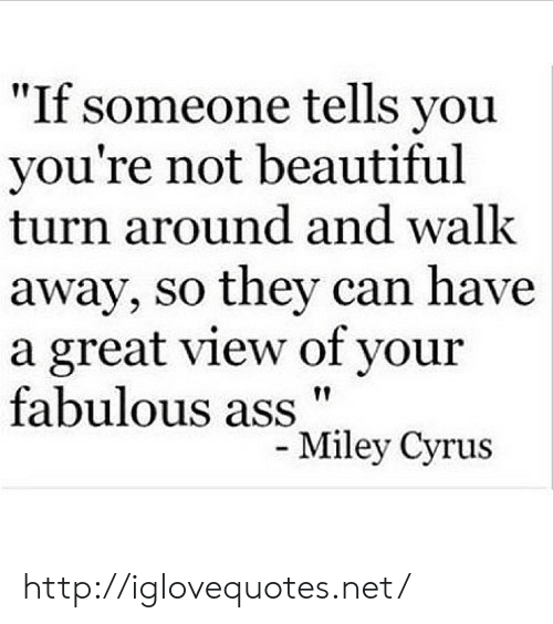 """Ass, Beautiful, and Http: """"If someone tells you  you're not beautiful  turn around and walk  away, so they can have  a great view of your  fabulous ass""""  ley Cyrus http://iglovequotes.net/"""