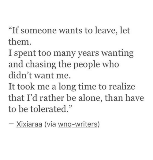 """too-many-years: """"If someone wants to leave, let  them.  I spent too many years wanting  and chasing the people who  didn't want me.  It took me a long time to realize  that I'd rather be alone, than have  to be tolerated.""""  03  Xixiaraa (via wnq-writers)"""