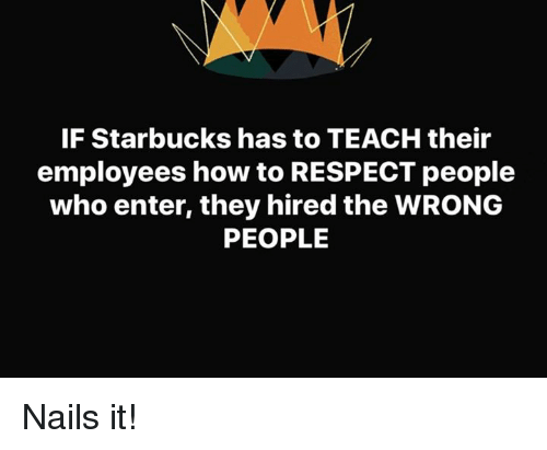 Memes, Respect, and Starbucks: IF Starbucks has to TEACH their  employees how to RESPECT people  who enter, they hired the WRONG  PEOPLE Nails it!